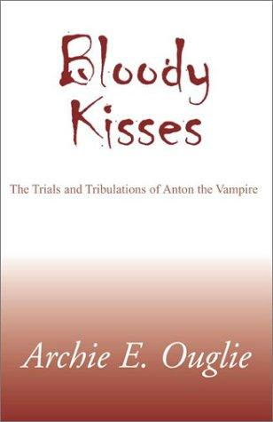 book cover of Bloody Kisses : The Trials and Tribulations of Anton the Vampire